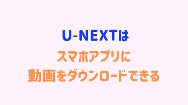 U-NEXTはスマホアプリに動画をダウンロード