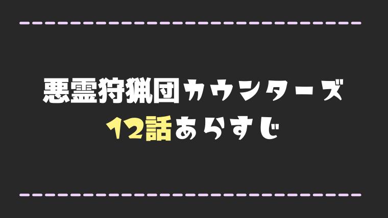 悪霊狩猟団カウンターズ12話ネタバレ感想